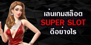 เล่นเกมสล็อต SUPER SLOT ดีอย่างไร